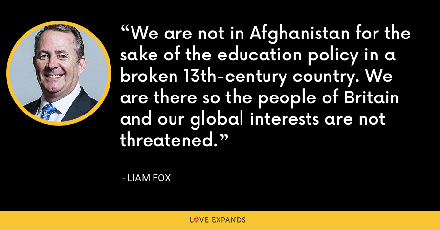 We are not in Afghanistan for the sake of the education policy in a broken 13th-century country. We are there so the people of Britain and our global interests are not threatened. - Liam Fox