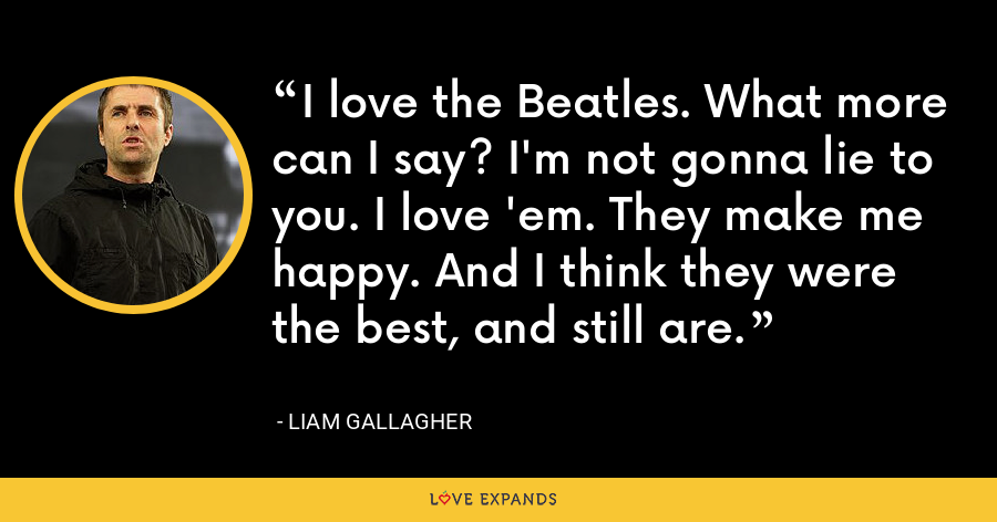 I love the Beatles. What more can I say? I'm not gonna lie to you. I love 'em. They make me happy. And I think they were the best, and still are. - Liam Gallagher