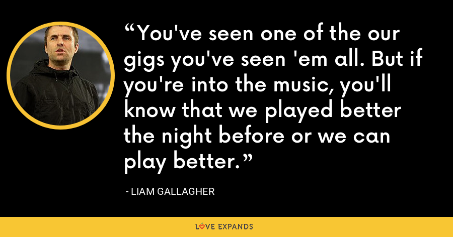 You've seen one of the our gigs you've seen 'em all. But if you're into the music, you'll know that we played better the night before or we can play better. - Liam Gallagher