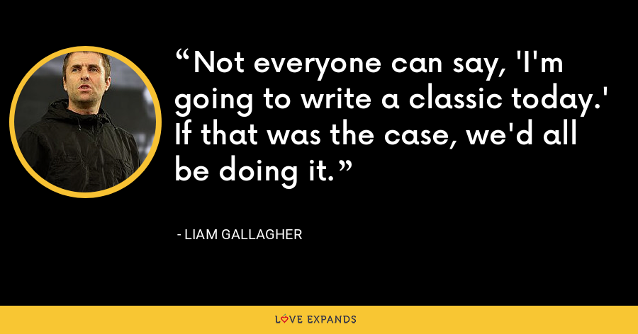 Not everyone can say, 'I'm going to write a classic today.' If that was the case, we'd all be doing it. - Liam Gallagher
