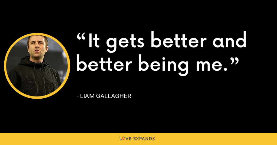 It gets better and better being me. - Liam Gallagher