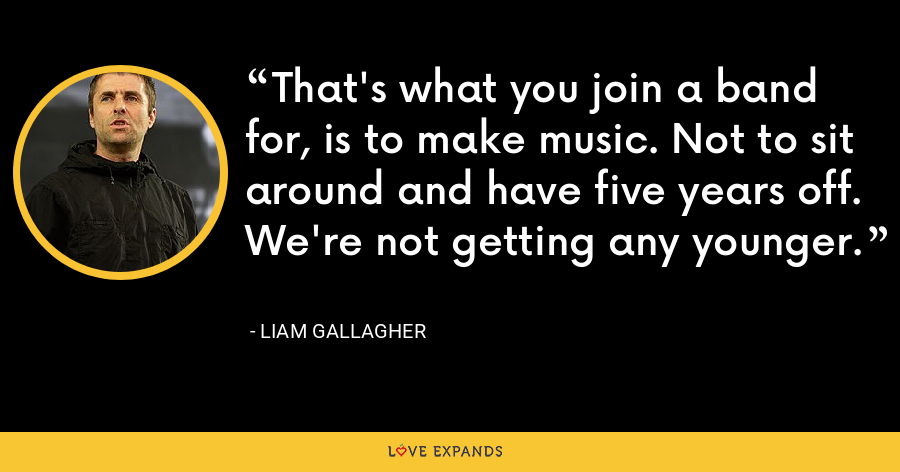 That's what you join a band for, is to make music. Not to sit around and have five years off. We're not getting any younger. - Liam Gallagher