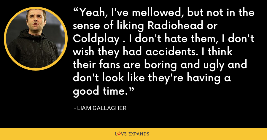 Yeah, I've mellowed, but not in the sense of liking Radiohead or Coldplay . I don't hate them, I don't wish they had accidents. I think their fans are boring and ugly and don't look like they're having a good time. - Liam Gallagher