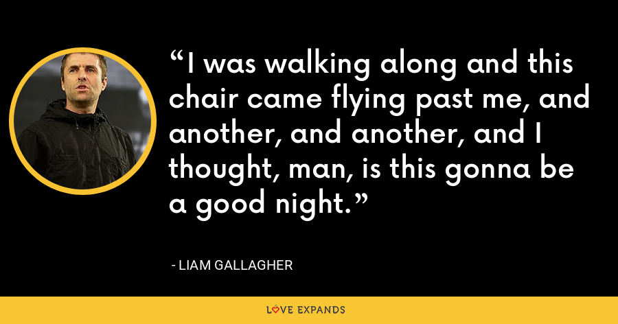 I was walking along and this chair came flying past me, and another, and another, and I thought, man, is this gonna be a good night. - Liam Gallagher