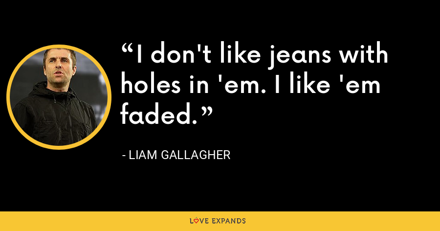 I don't like jeans with holes in 'em. I like 'em faded. - Liam Gallagher