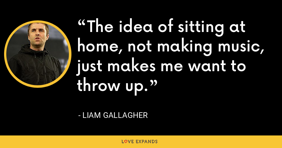 The idea of sitting at home, not making music, just makes me want to throw up. - Liam Gallagher