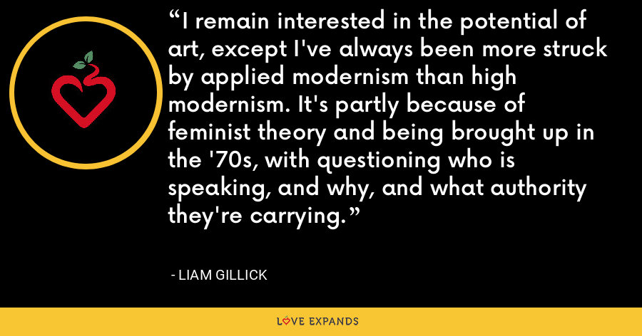 I remain interested in the potential of art, except I've always been more struck by applied modernism than high modernism. It's partly because of feminist theory and being brought up in the '70s, with questioning who is speaking, and why, and what authority they're carrying. - Liam Gillick