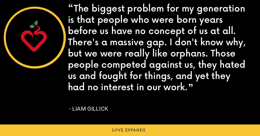 The biggest problem for my generation is that people who were born years before us have no concept of us at all. There's a massive gap. I don't know why, but we were really like orphans. Those people competed against us, they hated us and fought for things, and yet they had no interest in our work. - Liam Gillick
