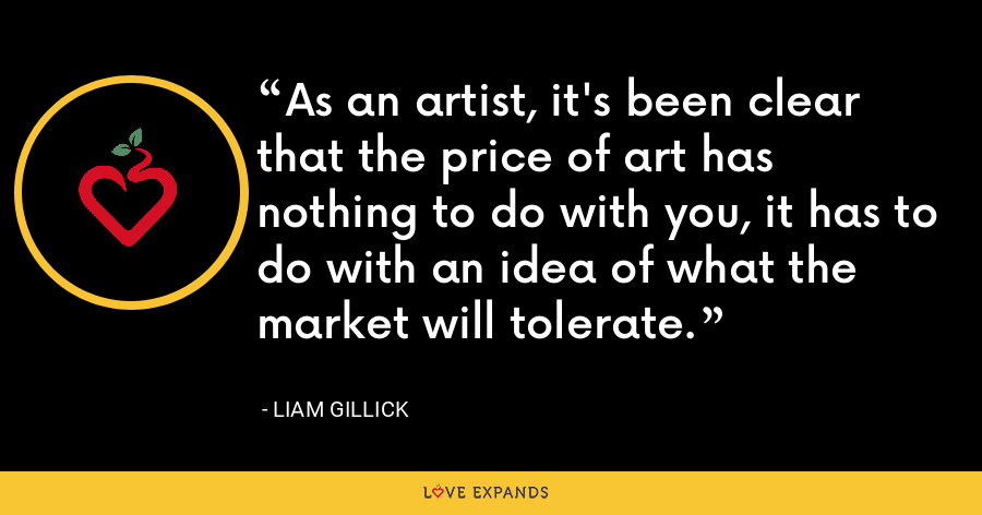 As an artist, it's been clear that the price of art has nothing to do with you, it has to do with an idea of what the market will tolerate. - Liam Gillick