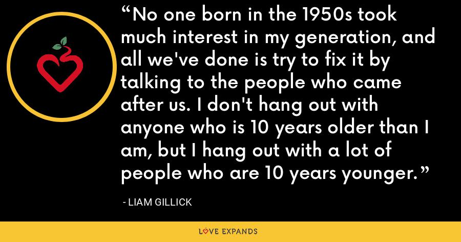 No one born in the 1950s took much interest in my generation, and all we've done is try to fix it by talking to the people who came after us. I don't hang out with anyone who is 10 years older than I am, but I hang out with a lot of people who are 10 years younger. - Liam Gillick