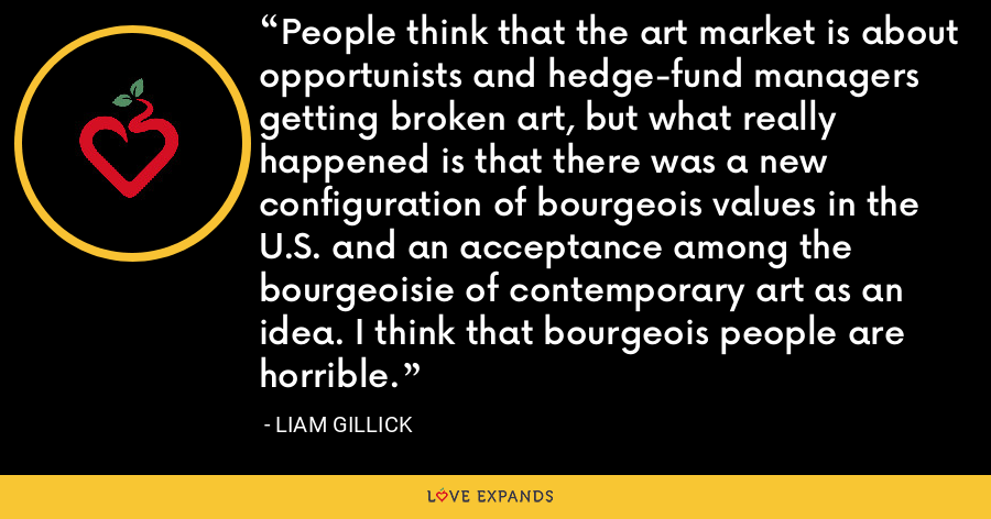 People think that the art market is about opportunists and hedge-fund managers getting broken art, but what really happened is that there was a new configuration of bourgeois values in the U.S. and an acceptance among the bourgeoisie of contemporary art as an idea. I think that bourgeois people are horrible. - Liam Gillick