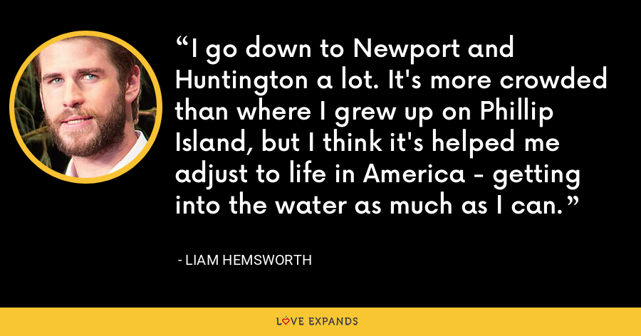 I go down to Newport and Huntington a lot. It's more crowded than where I grew up on Phillip Island, but I think it's helped me adjust to life in America - getting into the water as much as I can. - Liam Hemsworth
