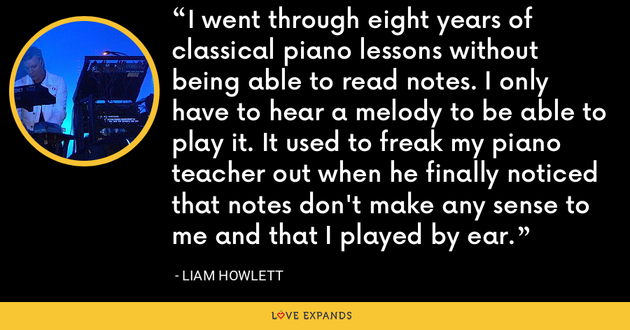 I went through eight years of classical piano lessons without being able to read notes. I only have to hear a melody to be able to play it. It used to freak my piano teacher out when he finally noticed that notes don't make any sense to me and that I played by ear. - Liam Howlett