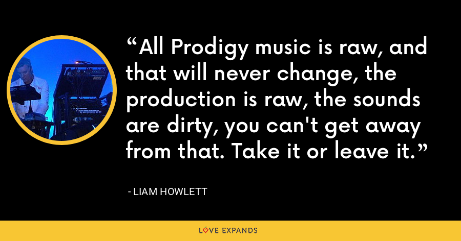All Prodigy music is raw, and that will never change, the production is raw, the sounds are dirty, you can't get away from that. Take it or leave it. - Liam Howlett