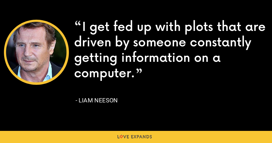 I get fed up with plots that are driven by someone constantly getting information on a computer. - Liam Neeson
