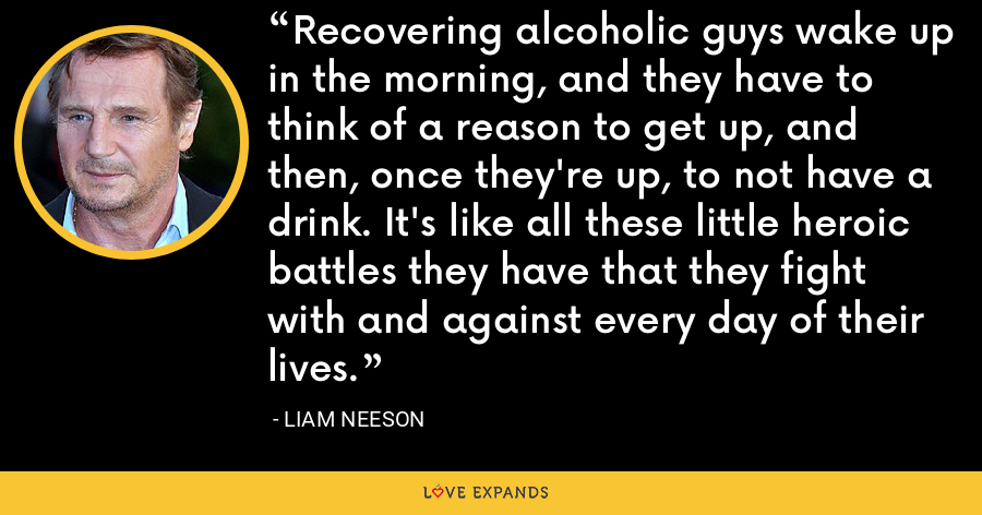 Recovering alcoholic guys wake up in the morning, and they have to think of a reason to get up, and then, once they're up, to not have a drink. It's like all these little heroic battles they have that they fight with and against every day of their lives. - Liam Neeson