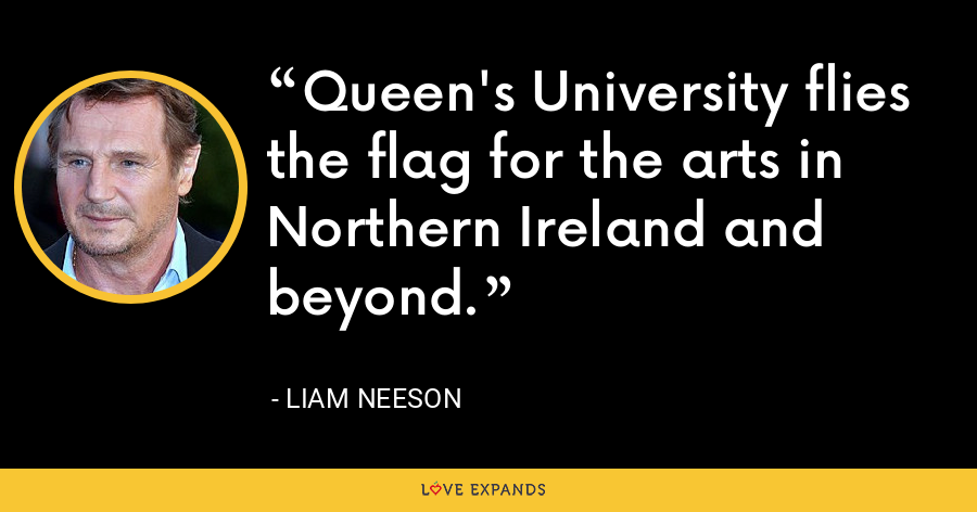 Queen's University flies the flag for the arts in Northern Ireland and beyond. - Liam Neeson