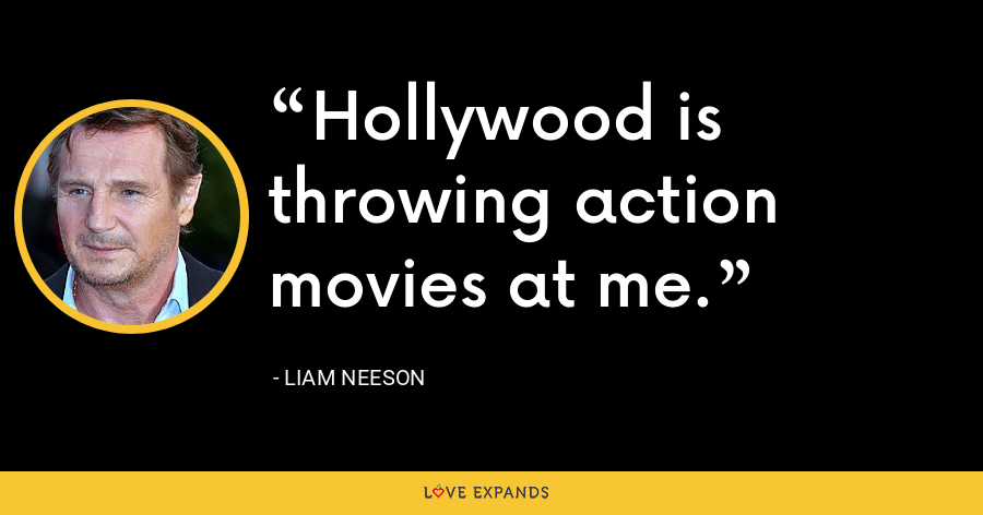 Hollywood is throwing action movies at me. - Liam Neeson