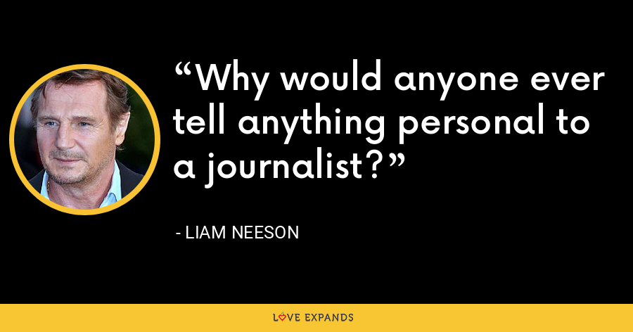 Why would anyone ever tell anything personal to a journalist? - Liam Neeson