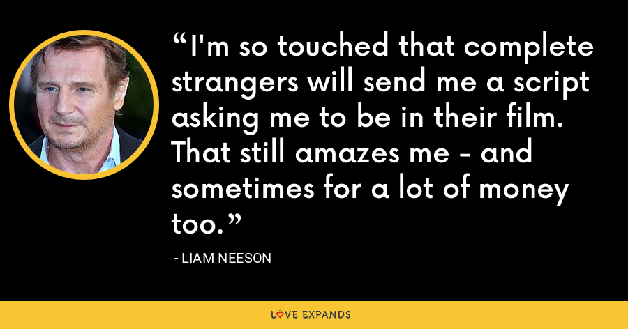 I'm so touched that complete strangers will send me a script asking me to be in their film. That still amazes me - and sometimes for a lot of money too. - Liam Neeson