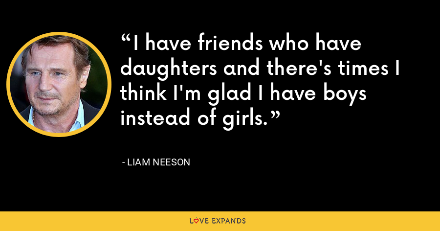 I have friends who have daughters and there's times I think I'm glad I have boys instead of girls. - Liam Neeson