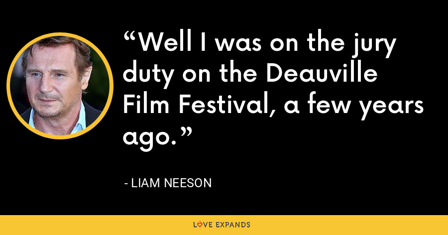 Well I was on the jury duty on the Deauville Film Festival, a few years ago. - Liam Neeson