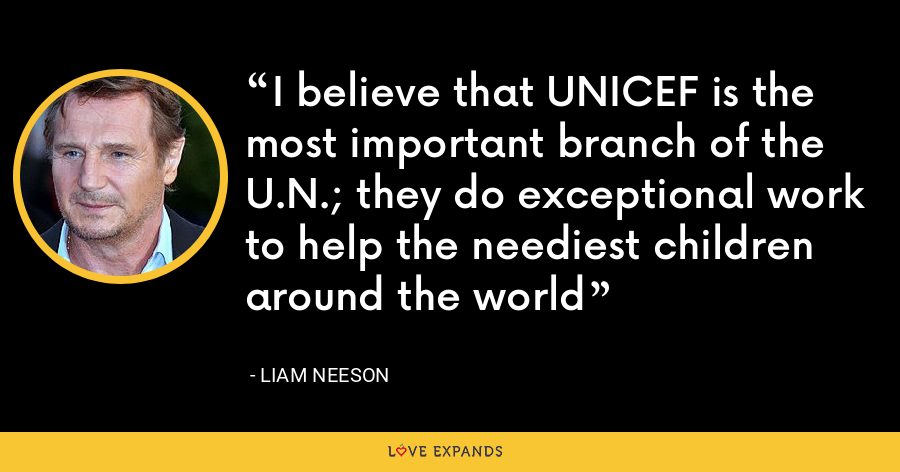 I believe that UNICEF is the most important branch of the U.N.; they do exceptional work to help the neediest children around the world - Liam Neeson