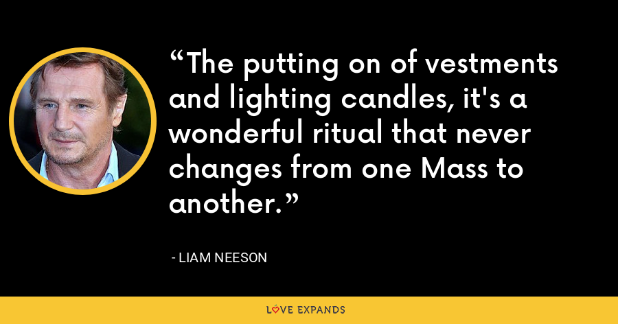 The putting on of vestments and lighting candles, it's a wonderful ritual that never changes from one Mass to another. - Liam Neeson