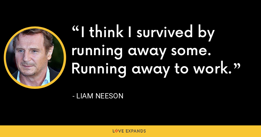 I think I survived by running away some. Running away to work. - Liam Neeson