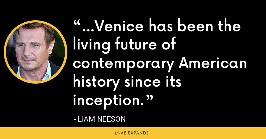 ...Venice has been the living future of contemporary American history since its inception. - Liam Neeson