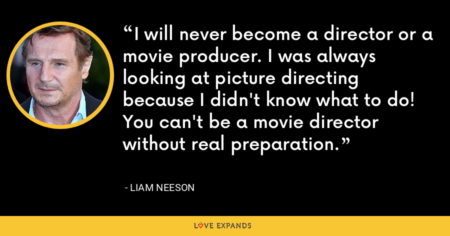 I will never become a director or a movie producer. I was always looking at picture directing because I didn't know what to do! You can't be a movie director without real preparation. - Liam Neeson