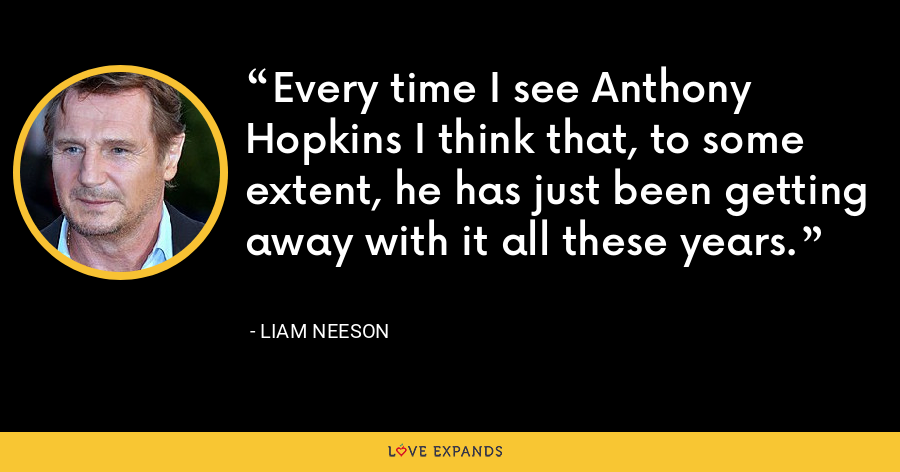 Every time I see Anthony Hopkins I think that, to some extent, he has just been getting away with it all these years. - Liam Neeson