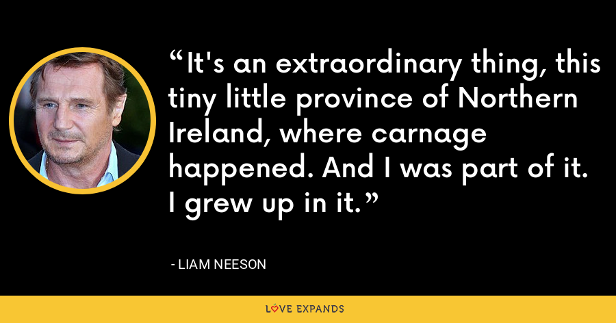 It's an extraordinary thing, this tiny little province of Northern Ireland, where carnage happened. And I was part of it. I grew up in it. - Liam Neeson
