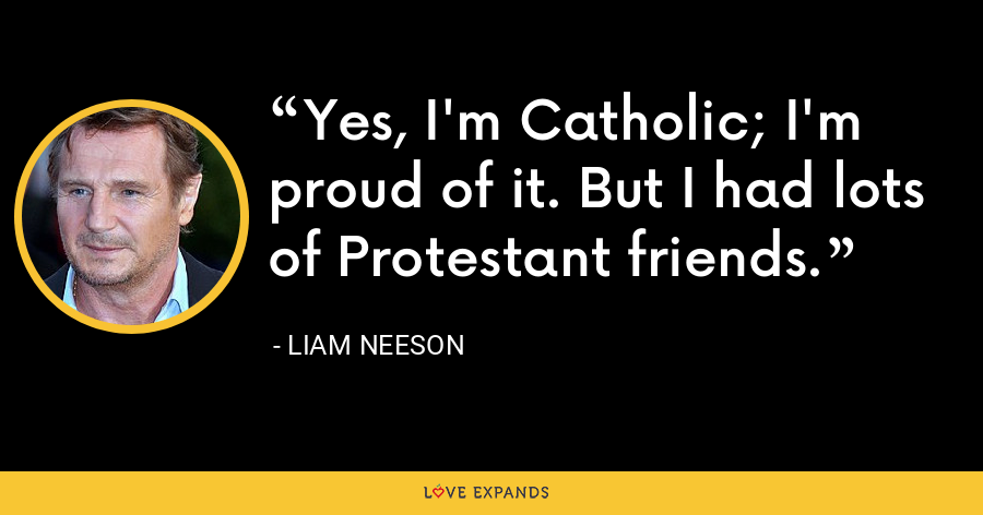 Yes, I'm Catholic; I'm proud of it. But I had lots of Protestant friends. - Liam Neeson