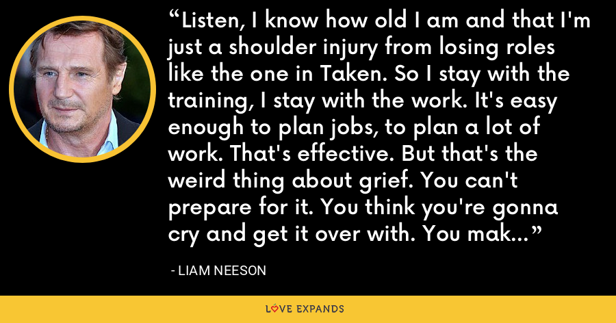 Listen, I know how old I am and that I'm just a shoulder injury from losing roles like the one in Taken. So I stay with the training, I stay with the work. It's easy enough to plan jobs, to plan a lot of work. That's effective. But that's the weird thing about grief. You can't prepare for it. You think you're gonna cry and get it over with. You make those plans, but they never work. - Liam Neeson
