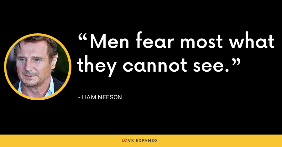 Men fear most what they cannot see. - Liam Neeson