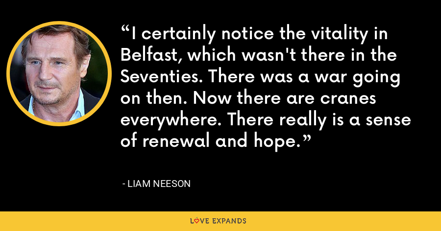 I certainly notice the vitality in Belfast, which wasn't there in the Seventies. There was a war going on then. Now there are cranes everywhere. There really is a sense of renewal and hope. - Liam Neeson