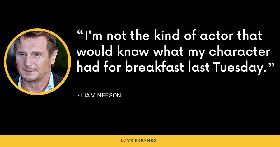 I'm not the kind of actor that would know what my character had for breakfast last Tuesday. - Liam Neeson