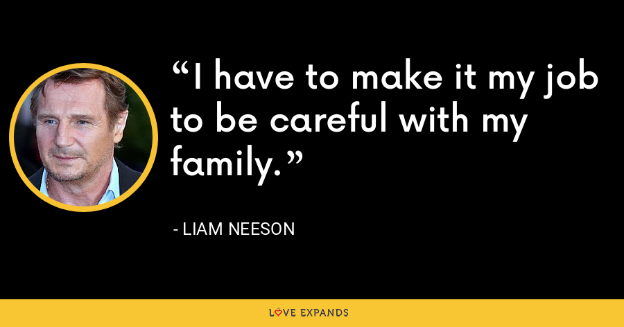 I have to make it my job to be careful with my family. - Liam Neeson