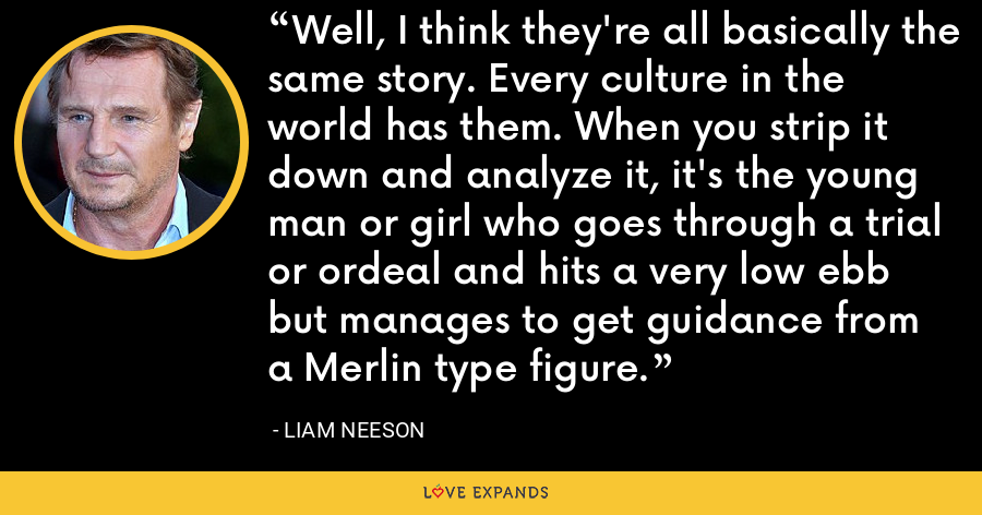 Well, I think they're all basically the same story. Every culture in the world has them. When you strip it down and analyze it, it's the young man or girl who goes through a trial or ordeal and hits a very low ebb but manages to get guidance from a Merlin type figure. - Liam Neeson