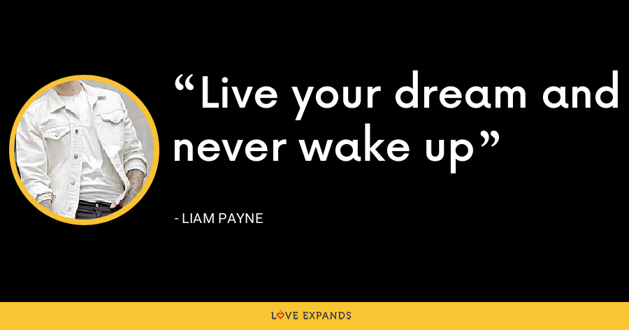 Live your dream and never wake up - Liam Payne