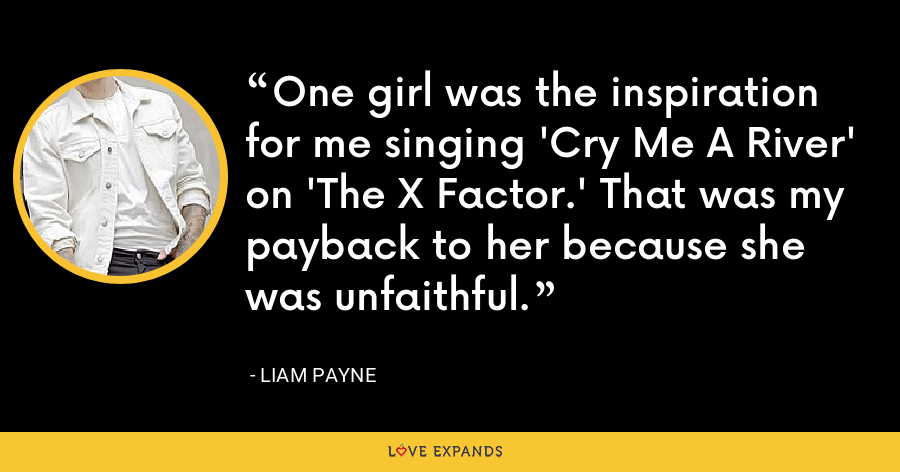 One girl was the inspiration for me singing 'Cry Me A River' on 'The X Factor.' That was my payback to her because she was unfaithful. - Liam Payne