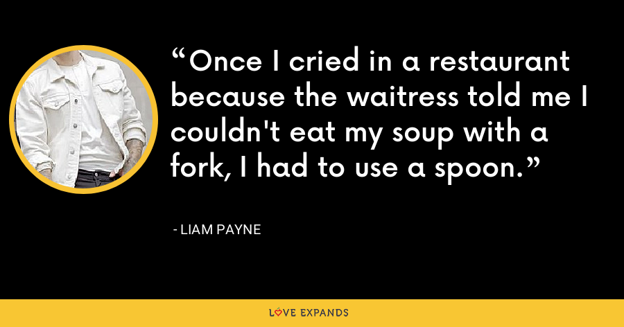 Once I cried in a restaurant because the waitress told me I couldn't eat my soup with a fork, I had to use a spoon. - Liam Payne