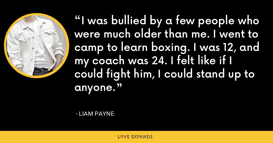 I was bullied by a few people who were much older than me. I went to camp to learn boxing. I was 12, and my coach was 24. I felt like if I could fight him, I could stand up to anyone. - Liam Payne