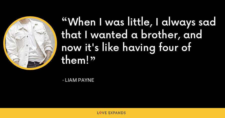 When I was little, I always sad that I wanted a brother, and now it's like having four of them! - Liam Payne