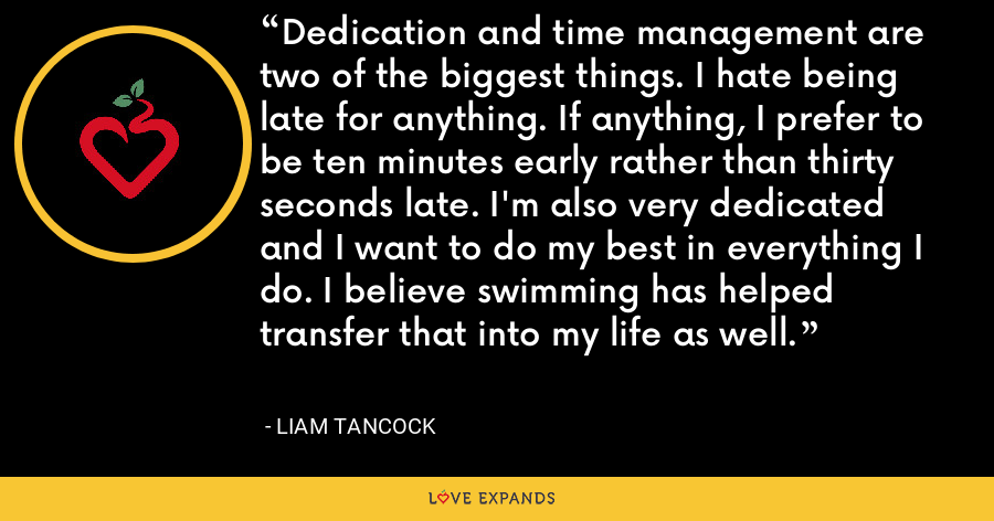 Dedication and time management are two of the biggest things. I hate being late for anything. If anything, I prefer to be ten minutes early rather than thirty seconds late. I'm also very dedicated and I want to do my best in everything I do. I believe swimming has helped transfer that into my life as well. - Liam Tancock