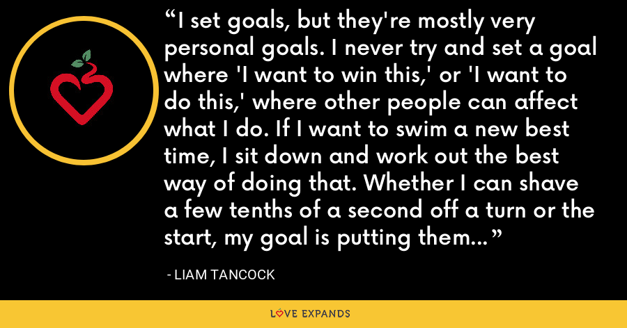 I set goals, but they're mostly very personal goals. I never try and set a goal where 'I want to win this,' or 'I want to do this,' where other people can affect what I do. If I want to swim a new best time, I sit down and work out the best way of doing that. Whether I can shave a few tenths of a second off a turn or the start, my goal is putting them all together in a race. That's the way I set my goals. - Liam Tancock