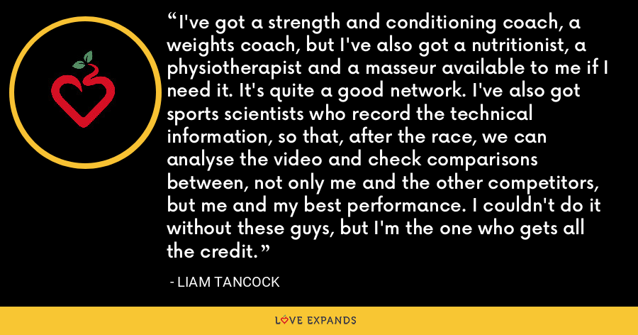 I've got a strength and conditioning coach, a weights coach, but I've also got a nutritionist, a physiotherapist and a masseur available to me if I need it. It's quite a good network. I've also got sports scientists who record the technical information, so that, after the race, we can analyse the video and check comparisons between, not only me and the other competitors, but me and my best performance. I couldn't do it without these guys, but I'm the one who gets all the credit. - Liam Tancock