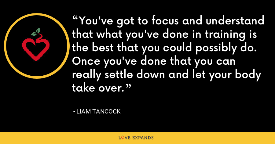 You've got to focus and understand that what you've done in training is the best that you could possibly do. Once you've done that you can really settle down and let your body take over. - Liam Tancock
