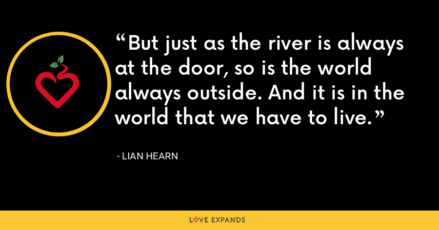 But just as the river is always at the door, so is the world always outside. And it is in the world that we have to live. - Lian Hearn